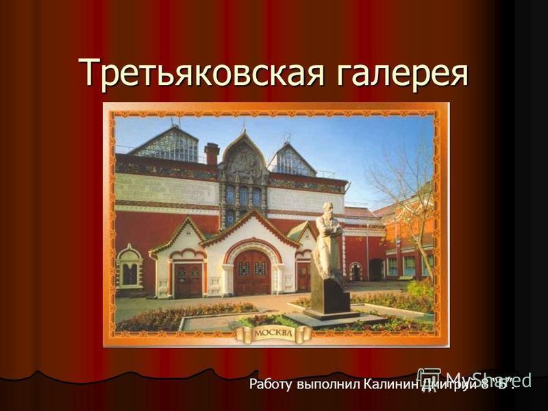 Третьяковская галерея Работу выполнил Калинин Дмитрий 8 Б.