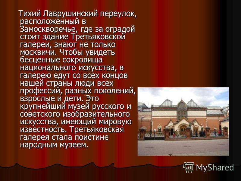 Тихий Лаврушинский переулок, расположенный в Замоскворечье, где за оградой стоит здание Третьяковской галереи, знают не только москвичи. Чтобы увидеть бесценные сокровища национального искусства, в галерею едут со всех концов нашей страны люди всех п