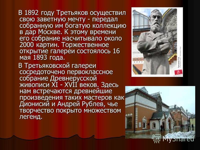 В 1892 году Третьяков осуществил свою заветную мечту - передал собранную им богатую коллекцию в дар Москве. К этому времени его собрание насчитывало около 2000 картин. Торжественное открытие галереи состоялось 16 мая 1893 года. В 1892 году Третьяков