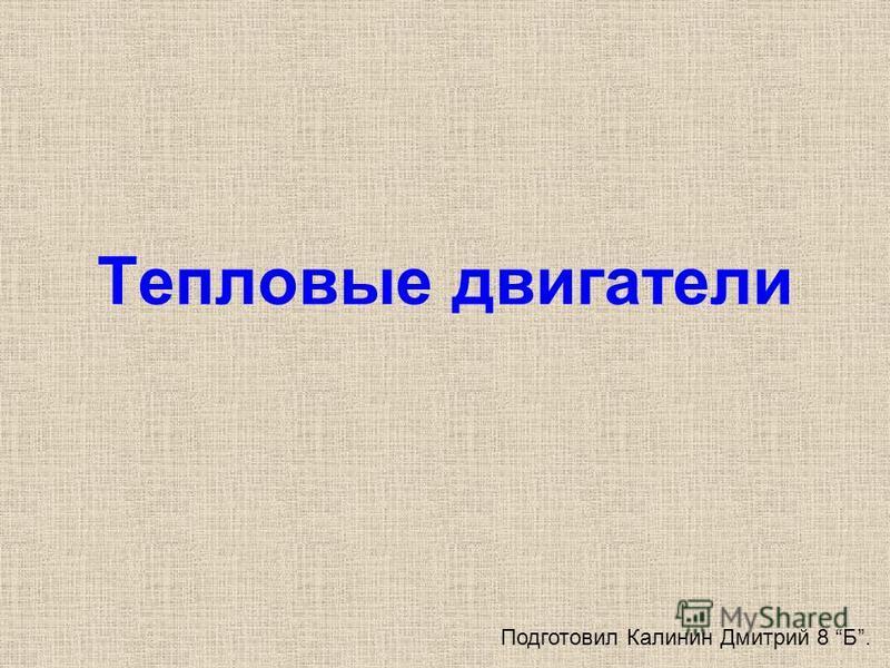 Тепловые двигатели Подготовил Калинин Дмитрий 8 Б.