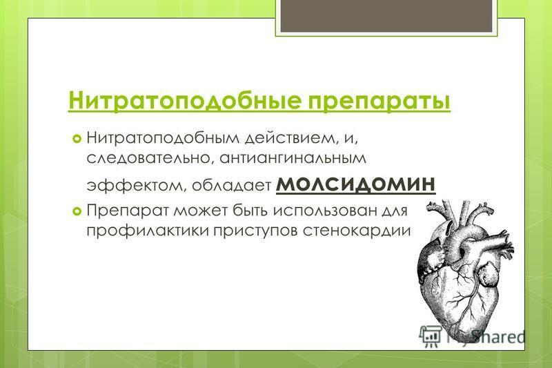 Нитратоподобные препараты Нитратоподобным действием, и, следовательно, антиангинальным эффектом, обладает молсидомин Препарат может быть использован для профилактики приступов стенокардии