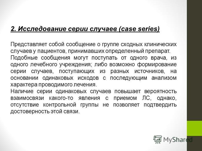 2. Исследование серии случаев (case series) Представляет собой сообщение о группе сходных клинических случаев у пациентов, принимавших определенный препарат. Подобные сообщения могут поступать от одного врача, из одного лечебного учреждения; либо воз