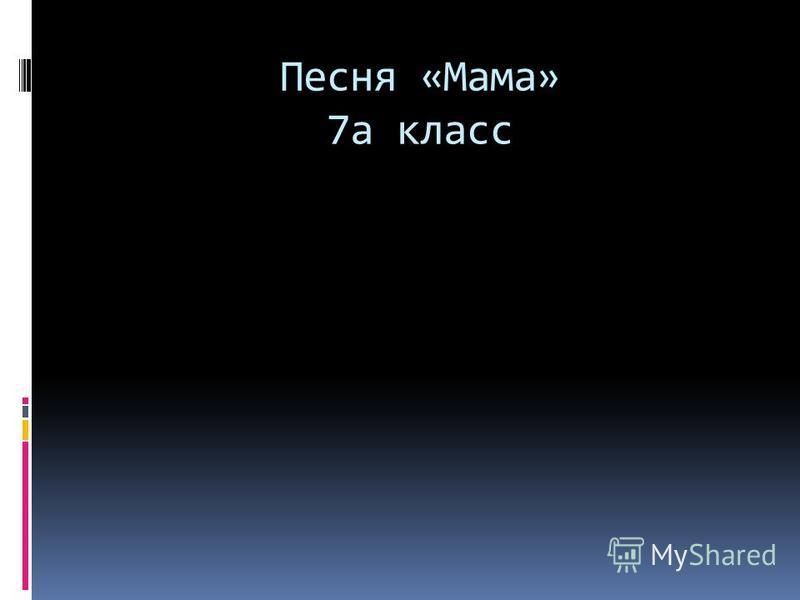Песня «Мама» 7 а класс