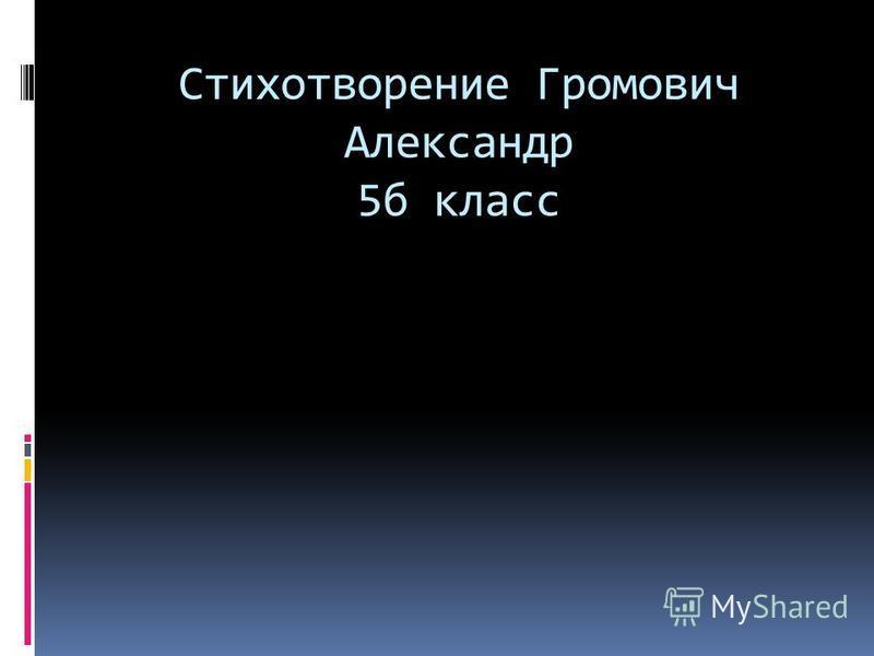 Стихотворение Громович Александр 5 б класс