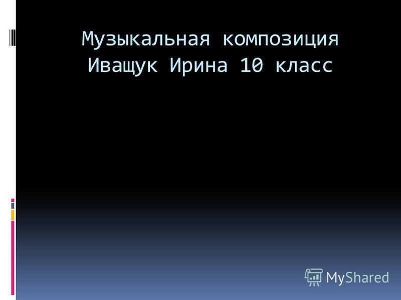 Музыкальная композиция Иващук Ирина 10 класс