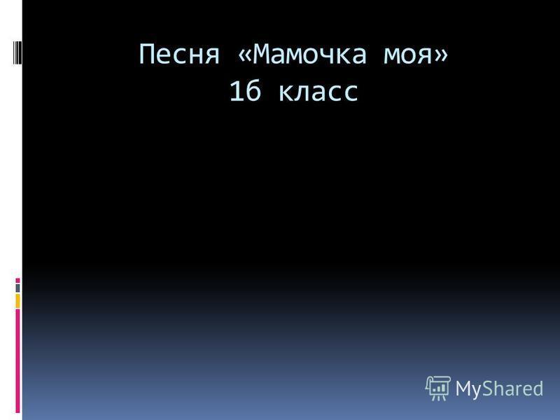 Песня «Мамочка моя» 1 б класс