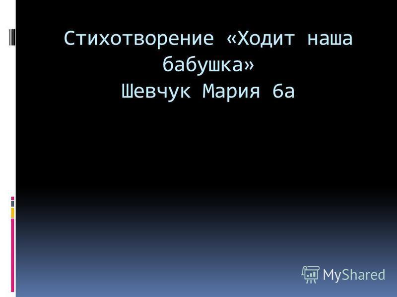 Стихотворение «Ходит наша бабушка» Шевчук Мария 6 а