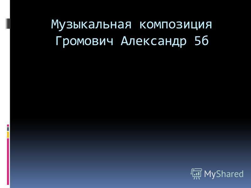 Музыкальная композиция Громович Александр 5 б