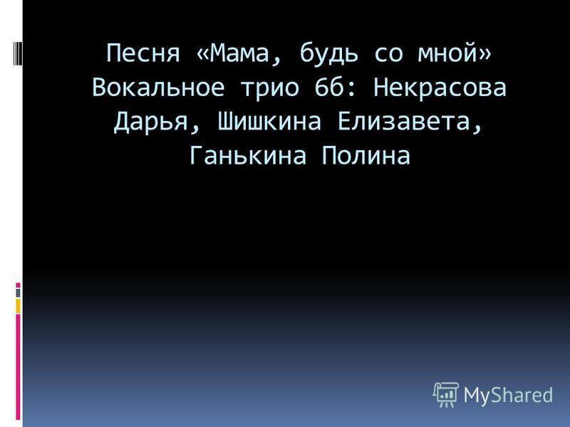Песня «Мама, будь со мной» Вокальное трио 6 б: Некрасова Дарья, Шишкина Елизавета, Ганькина Полина