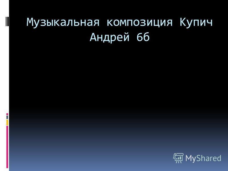 Музыкальная композиция Купич Андрей 6 б