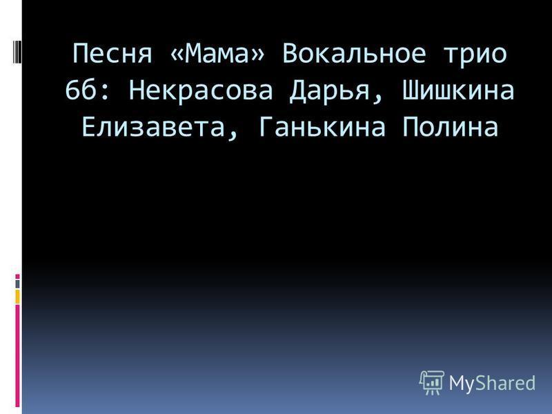 Песня «Мама» Вокальное трио 6 б: Некрасова Дарья, Шишкина Елизавета, Ганькина Полина