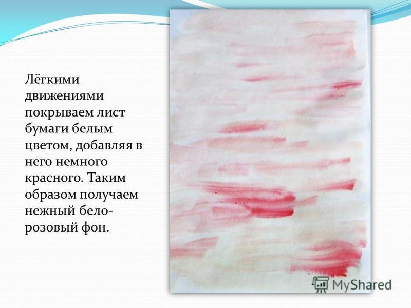 Лёгкими движениями покрываем лист бумаги белым цветом, добавляя в него немного красного. Таким образом получаем нежный бело- розовый фон.