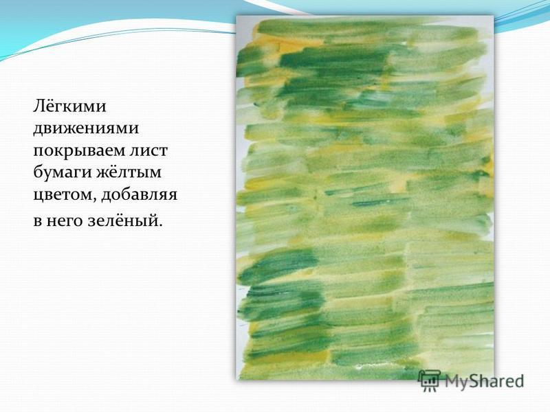 Лёгкими движениями покрываем лист бумаги жёлтым цветом, добавляя в него зелёный.