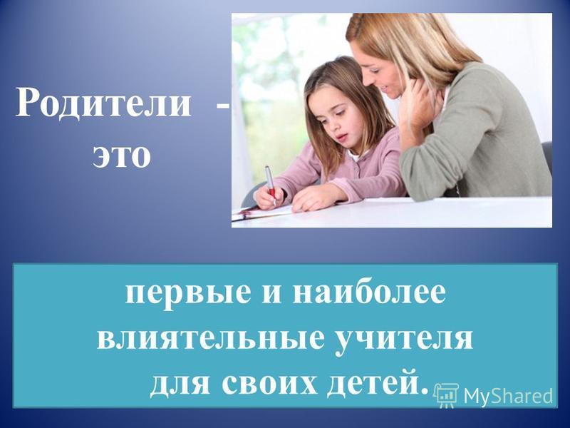 Родители - это первые и наиболее влиятельные учителя для своих детей.