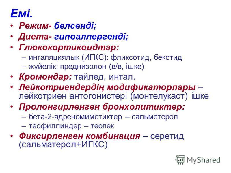 Емі. Режим- белсенді; Диета- гипоаллергенді; Глюкокортикоидтар: –ингаляциялық (ИГКС): фликсотид, бекотид –жүйелік: преднизолон (в/в, ішке) Кромондар: тайлед, интал. Лейкотриендердің модификаторлары – лейкотриен антогонистері (монтелукаст) ішке Пролон
