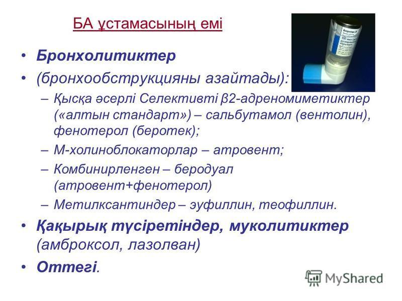 БА ұстамасының емі Бронхолитиктер (бронхообструкцияны азайтады): –Қысқа әсерлі Селективті β2-адреномиметиктер («алтын стандарт») – сальбутамол (вентолин), фенотерол (беротек); –М-холиноблокаторлар – атровент; –Комбинирленген – беродуал (атровент+фено