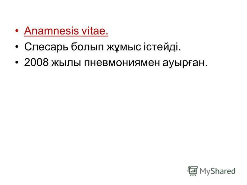 Anamnesis vitae. Слесарь болып жұмыс істейді. 2008 жылы пневмониямен ауырған.
