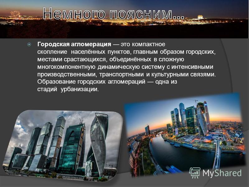 Городская агломерация это компактное скопление населённых пунктов, главным образом городских, местами срастающихся, объединённых в сложную многокомпонентную динамическую систему с интенсивными производственными, транспортными и культурными связями. О