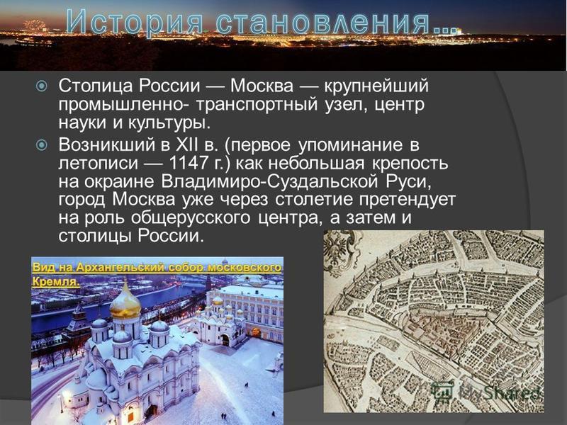 Столица России Москва крупнейший промышленно- транспортный узел, центр науки и культуры. Возникший в XII в. (первое упоминание в летописи 1147 г.) как небольшая крепость на окраине Владимиро-Суздальской Руси, город Москва уже через столетие претендуе