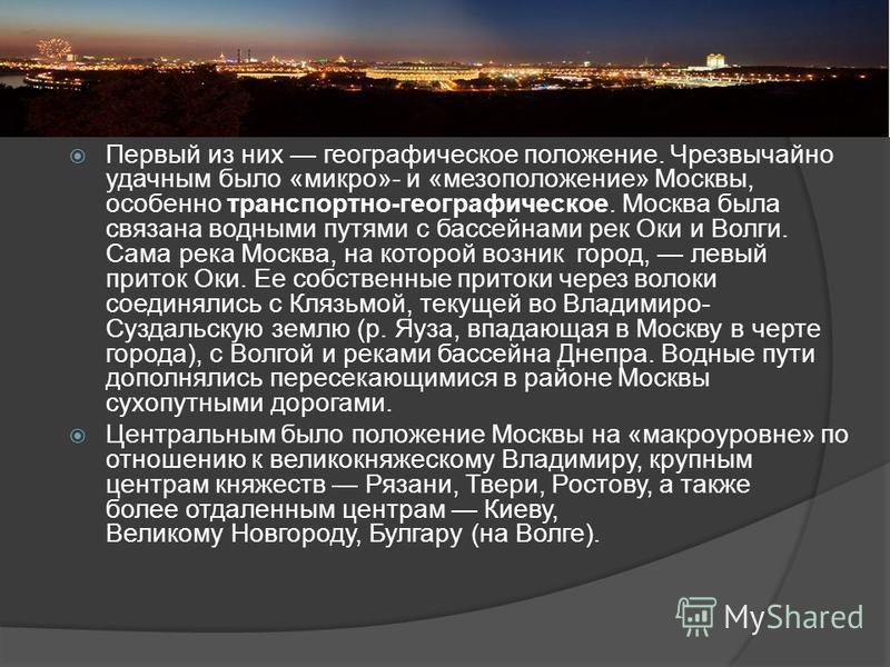 Первый из них географическое положение. Чрезвычайно удачным было «микро»- и «мезоположение» Москвы, особенно транспортно-географическое. Москва была связана водными путями с бассейнами рек Оки и Волги. Сама река Москва, на которой возник город, левый