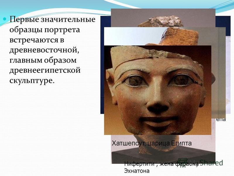 Первые значительные образцы портрета встречаются в древневосточной, главным образом древнеегипетской скульптуре. Нофрет, жена царевича Рахотепа Нифертити, жена фараона Эхнатона Нифертити Хатшепсут, царица Египта
