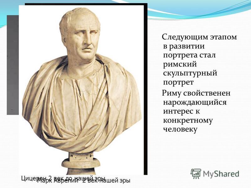 Следующим этапом в развитии портрета стал римский скульптурный портрет Риму свойственен нарождающийся интерес к конкретному человеку Гай Юлий Цезарь прижизненный портрет Марк Аврелий 2 век нашей эры Цицерон 2 век до нашей эры