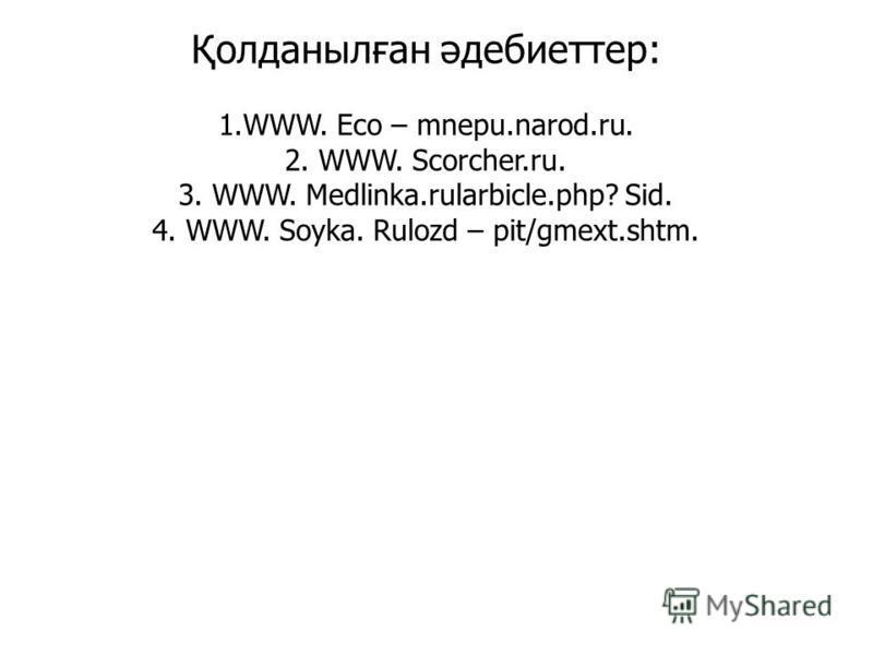 Қолданылған әдебиеттер: 1.WWW. Eco – mnepu.narod.ru. 2. WWW. Scorcher.ru. 3. WWW. Medlinka.rularbicle.php? Sid. 4. WWW. Soyka. Rulozd – pit/gmext.shtm.