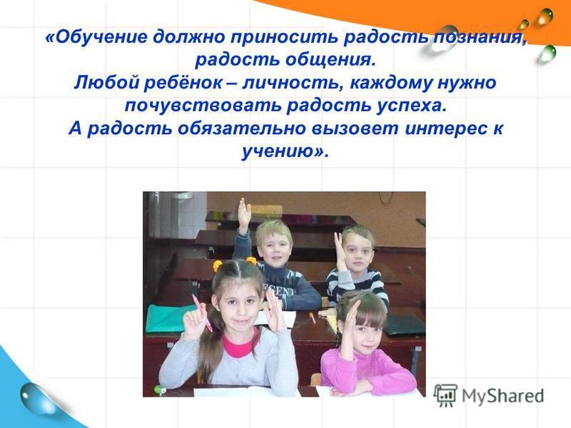 «Обучение должно приносить радость познания, радость общения. Любой ребёнок – личность, каждому нужно почувствовать радость успеха. А радость обязательно вызовет интерес к учению».