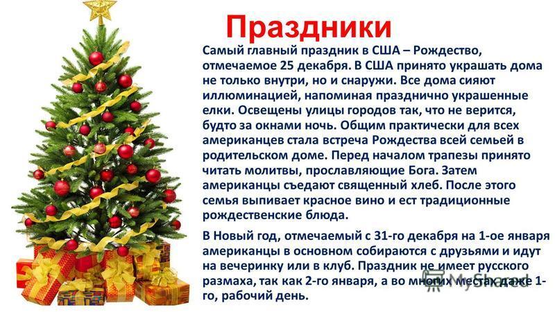 Праздники Самый главный праздник в США – Рождество, отмечаемое 25 декабря. В США принято украшать дома не только внутри, но и снаружи. Все дома сияют иллюминацией, напоминая празднично украшенные елки. Освещены улицы городов так, что не верится, будт
