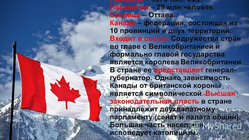 Площадь – 9976 тыс. км 2. Население – 29 млн человек. Столица – Оттава. Канада – федерация, состоящая из 10 провинций и двух территорий. Входит в состав Содружества стран во главе с Великобританией и формально главой государства является королева Вел