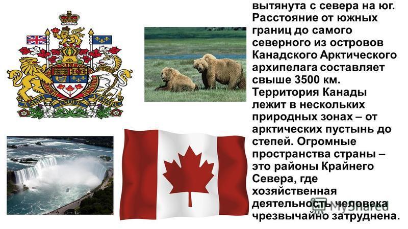 Канада значительно вытянута с севера на юг. Расстояние от южных границ до самого северного из островов Канадского Арктического архипелага составляет свыше 3500 км. Территория Канады лежит в нескольких природных зонах – от арктических пустынь до степе