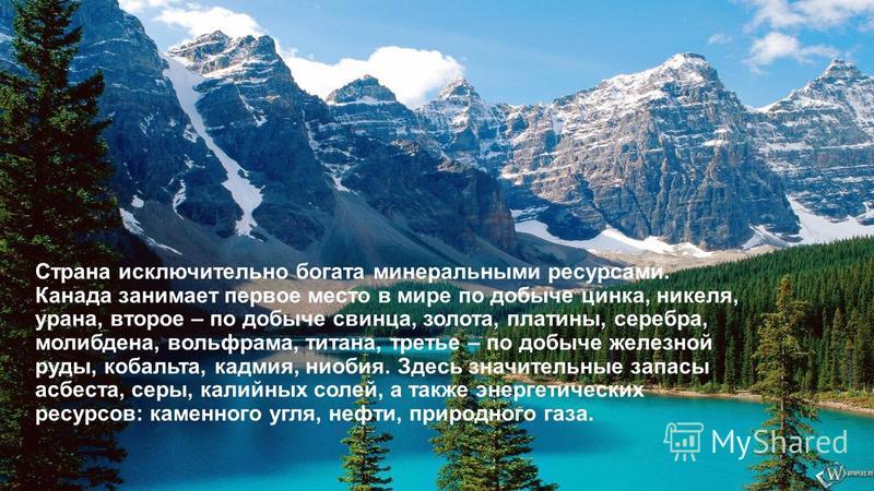 Страна исключительно богата минеральными ресурсами. Канада занимает первое место в мире по добыче цинка, никеля, урана, второе – по добыче свинца, золота, платины, серебра, молибдена, вольфрама, титана, третье – по добыче железной руды, кобальта, кад