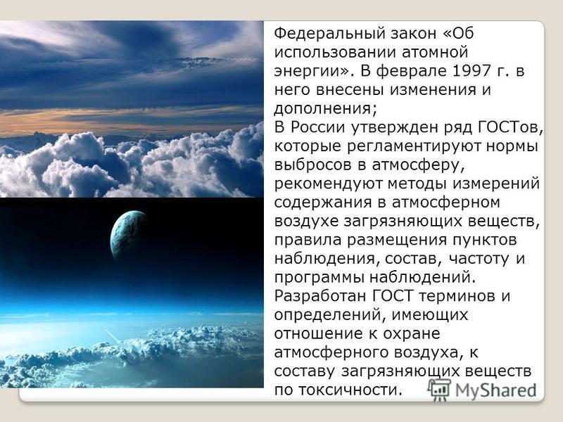 Федеральный закон «Об использовании атомной энергии». В феврале 1997 г. в него внесены изменения и дополнения; В России утвержден ряд ГОСТов, которые регламентируют нормы выбросов в атмосферу, рекомендуют методы измерений содержания в атмосферном воз