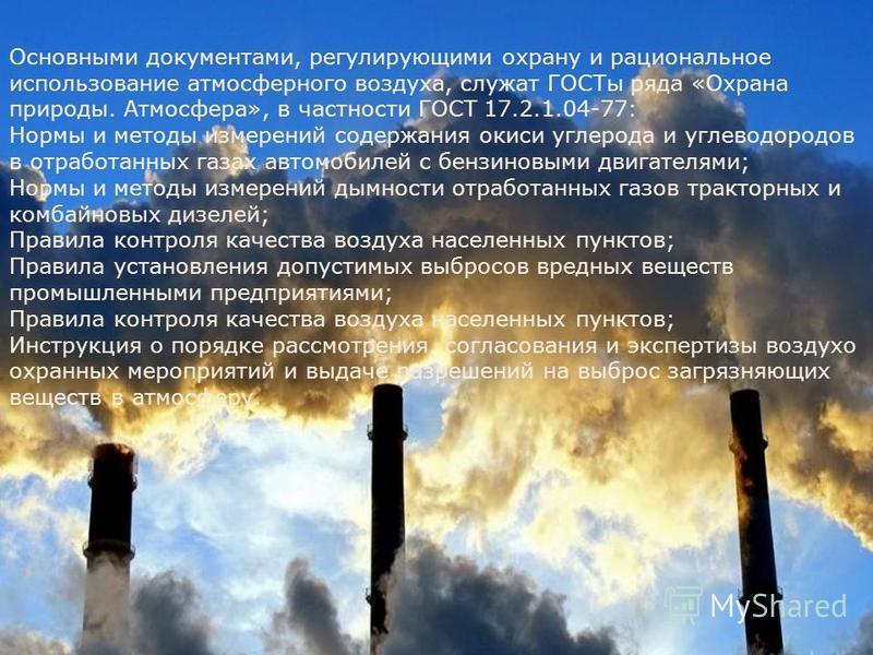 Основными документами, регулирующими охрану и рациональное использование атмосферного воздуха, служат ГОСТы ряда «Охрана природы. Атмосфера», в частности ГОСТ 17.2.1.04-77: Нормы и методы измерений содержания окиси углерода и углеводородов в отработа