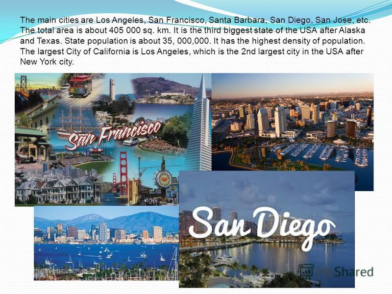 The main cities are Los Angeles, San Francisco, Santa Barbara, San Diego, San Jose, etc. The total area is about 405 000 sq. km. It is the third biggest state of the USA after Alaska and Texas. State population is about 35, 000,000. It has the highes