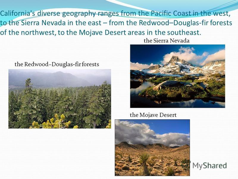 California's diverse geography ranges from the Pacific Coast in the west, to the Sierra Nevada in the east – from the Redwood–Douglas-fir forests of the northwest, to the Mojave Desert areas in the southeast. the Sierra Nevada the Redwood–Douglas-fir
