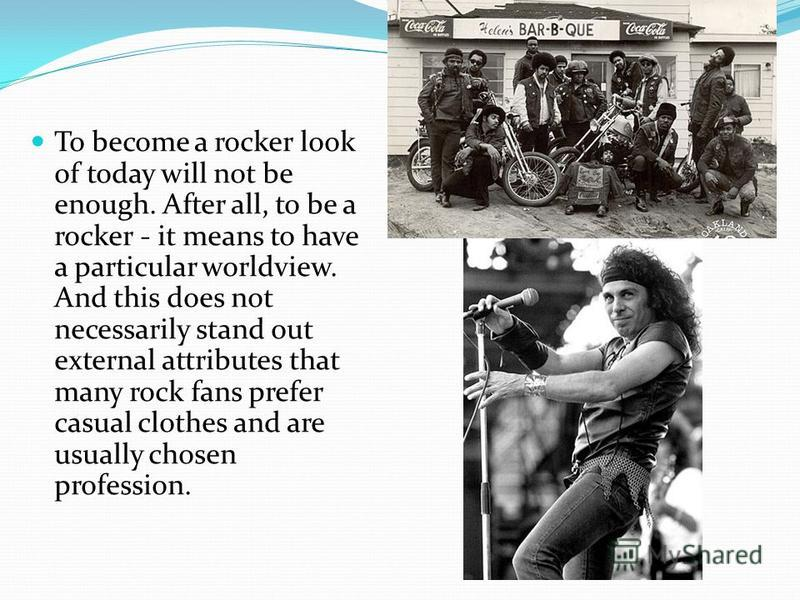 To become a rocker look of today will not be enough. After all, to be a rocker - it means to have a particular worldview. And this does not necessarily stand out external attributes that many rock fans prefer casual clothes and are usually chosen pro