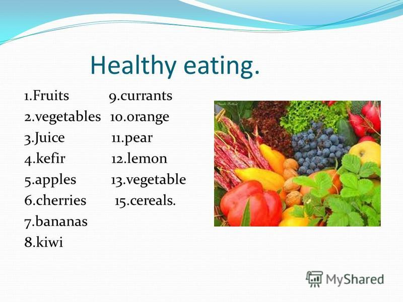 Healthy eating. 1.Fruits 9.currants 2.vegetables 10.orange 3.Juice 11.pear 4.kefir 12.lemon 5.apples 13.vegetable 6.cherries 15.cereals. 7.bananas 8.kiwi