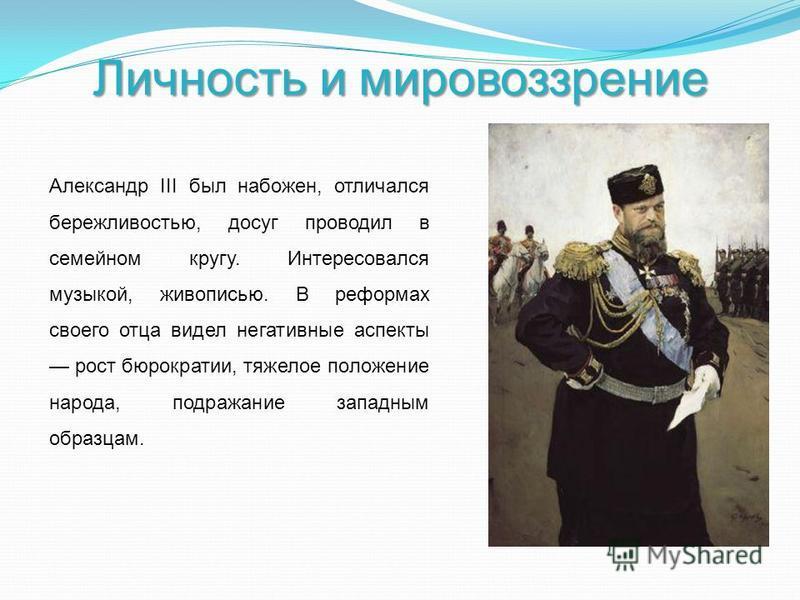 Личность и мировоззрение Александр III был набожен, отличался бережливостью, досуг проводил в семейном кругу. Интересовался музыкой, живописью. В реформах своего отца видел негативные аспекты рост бюрократии, тяжелое положение народа, подражание запа
