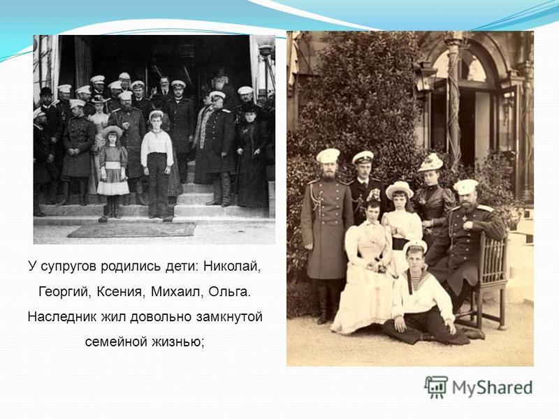 У супругов родились дети: Николай, Георгий, Ксения, Михаил, Ольга. Наследник жил довольно замкнутой семейной жизнью;