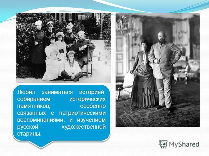 Любил заниматься историей, собиранием исторических памятников, особенно связанных с патриотическими воспоминаниями, и изучением русской художественной старины.