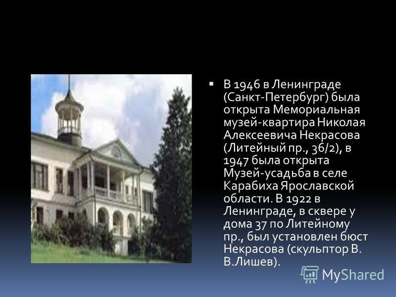 В 1946 в Ленинграде (Санкт-Петербург) была открыта Мемориальная музей-квартира Николая Алексеевича Некрасова (Литейный пр., 36/2), в 1947 была открыта Музей-усадьба в селе Карабиха Ярославской области. В 1922 в Ленинграде, в сквере у дома 37 по Литей
