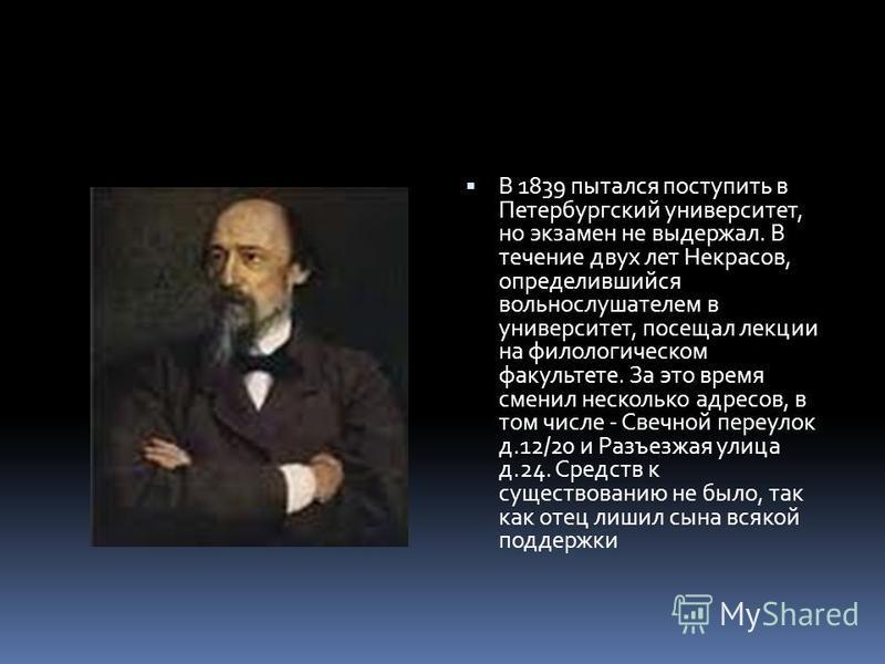В 1839 пытался поступить в Петербургский университет, но экзамен не выдержал. В течение двух лет Некрасов, определившийся вольнослушателем в университет, посещал лекции на филологическом факультете. За это время сменил несколько адресов, в том числе