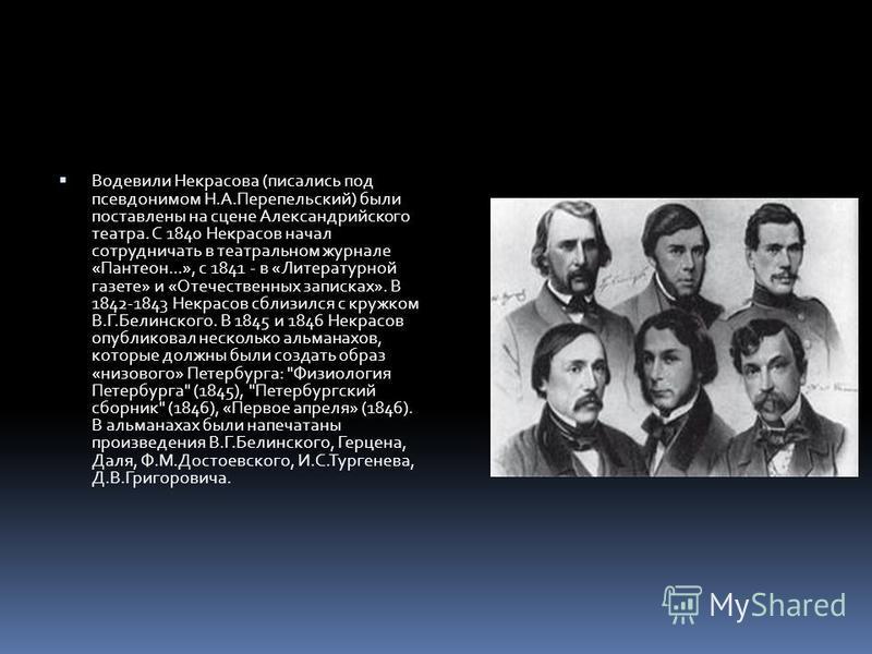 Водевили Некрасова (писались под псевдонимом Н.А.Перепельский) были поставлены на сцене Александрийского театра. С 1840 Некрасов начал сотрудничать в театральном журнале «Пантеон...», с 1841 - в «Литературной газете» и «Отечественных записках». В 184