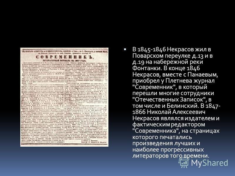 В 1845-1846 Некрасов жил в Поварском переулке д.13 и в д.19 на набережной реки Фонтанки. В конце 1846 Некрасов, вместе с Панаевым, приобрел у Плетнева журнал