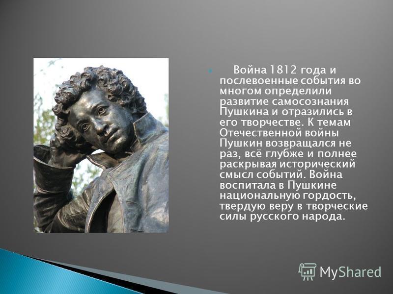 Война 1812 года и послевоенные события во многом определили развитие самосознания Пушкина и отразились в его творчестве. К темам Отечественной войны Пушкин возвращался не раз, всё глубже и полнее раскрывая исторический смысл событий. Война воспитала