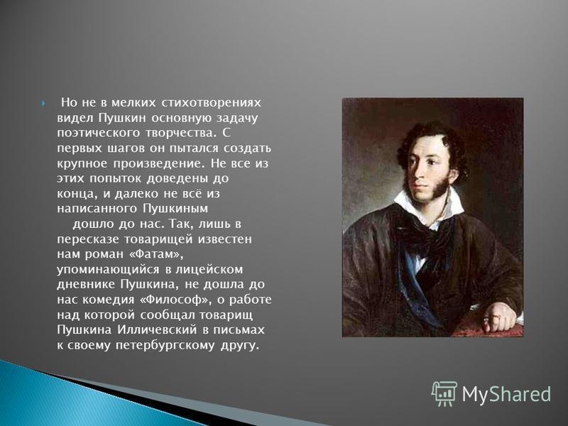 Но не в мелких стихотворениях видел Пушкин основную задачу поэтического творчества. С первых шагов он пытался создать крупное произведение. Не все из этих попыток доведены до конца, и далеко не всё из написанного Пушкиным дошло до нас. Так, лишь в пе