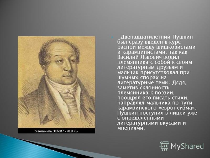 Двенадцатилетний Пушкин был сразу введен в курс распри между шишковистами и карамзинистами, так как Василий Львович водил племянника с собой к своим литературным друзьям и мальчик присутствовал при шумных спорах на литературные темы. Дядя, заметив ск