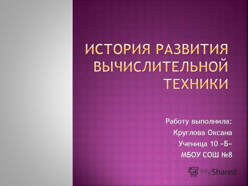 Работу выполнила: Круглова Оксана Ученица 10 «Б» МБОУ СОШ 8