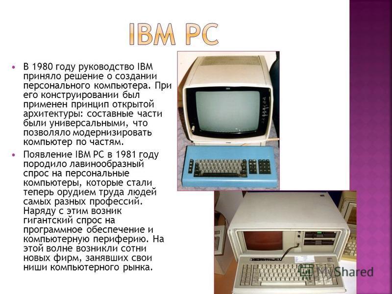 В 1980 году руководство IBM приняло решение о создании персонального компьютера. При его конструировании был применен принцип открытой архитектуры: составные части были универсальными, что позволяло модернизировать компьютер по частям. Появление IBM